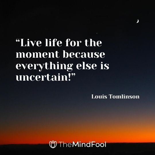 """Live life for the moment because everything else is uncertain!"" – Louis Tomlinson"