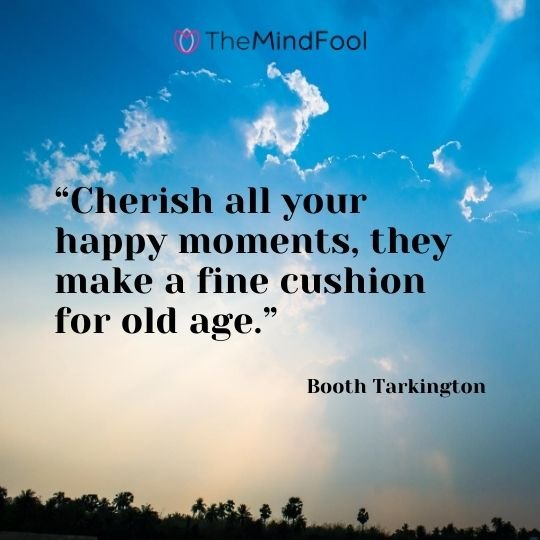 """Cherish all your happy moments, they make a fine cushion for old age."" – Booth Tarkington"