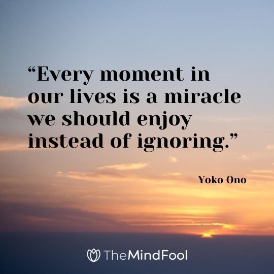 """Every moment in our lives is a miracle we should enjoy instead of ignoring."" – Yoko Ono"
