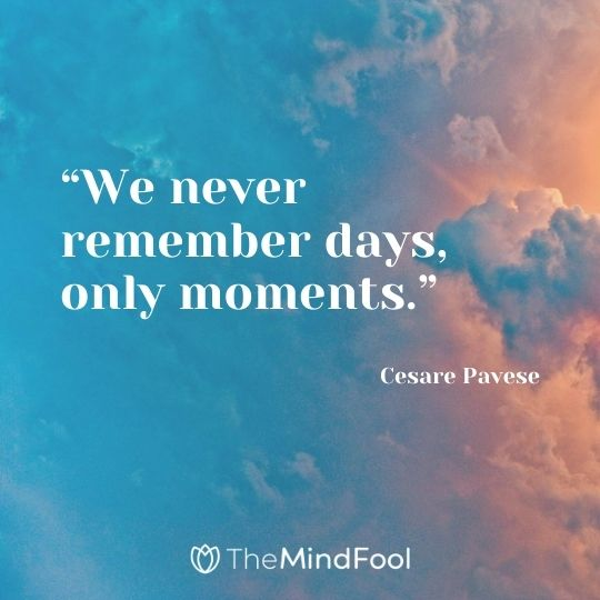"""We never remember days, only moments."" – Cesare Pavese"