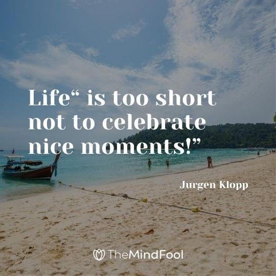 "Life"" is too short not to celebrate nice moments!"" – Jurgen Klopp"