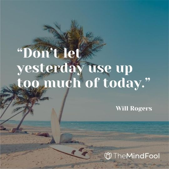 """Don't let yesterday use up too much of today."" – Will Rogers"