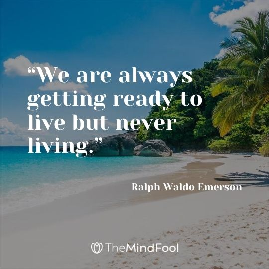 """We are always getting ready to live but never living."" – Ralph Waldo Emerson"