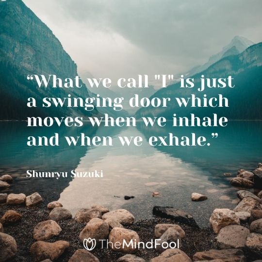 """What we call ""I"" is just a swinging door which moves when we inhale and when we exhale."" ― Shunryu Suzuki"