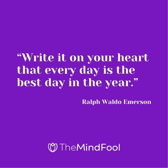 """Write it on your heart that every day is the best day in the year."" ― Ralph Waldo Emerson"