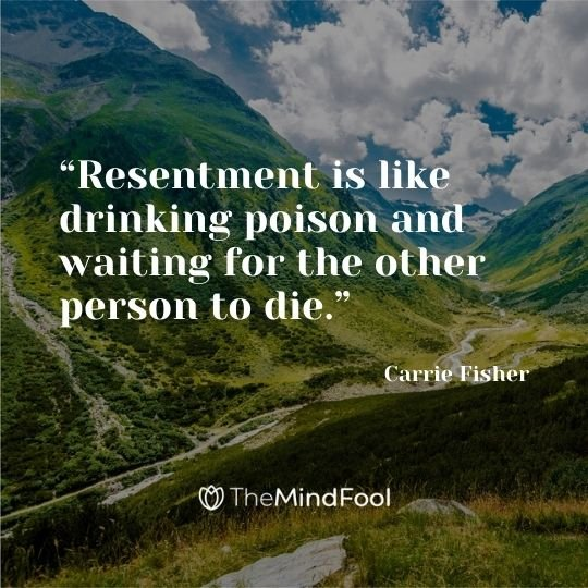 """Resentment is like drinking poison and waiting for the other person to die."" - ― Carrie Fisher"