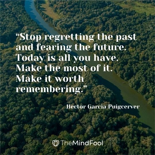 """""""Stop regretting the past and fearing the future. Today is all you have. Make the most of it. Make it worth remembering.""""  ― Hector Garcia Puigcerver"""