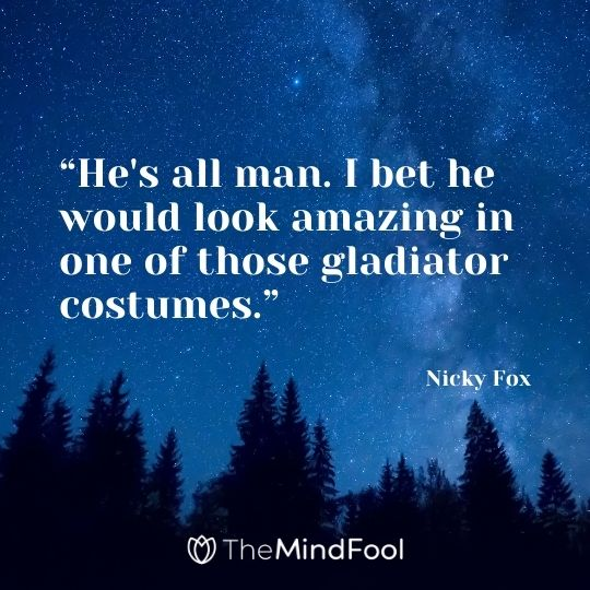 """He's all man. I bet he would look amazing in one of those gladiator costumes."" --Nicky Fox"