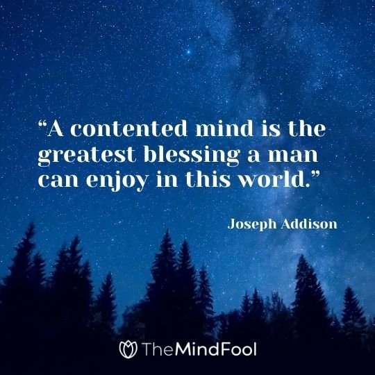 """A contented mind is the greatest blessing a man can enjoy in this world."" --Joseph Addison"