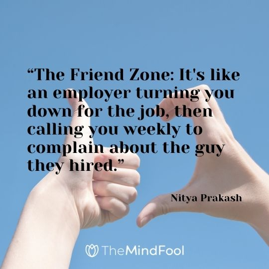 """The Friend Zone: It's like an employer turning you down for the job, then calling you weekly to complain about the guy they hired."" - Nitya Prakash"