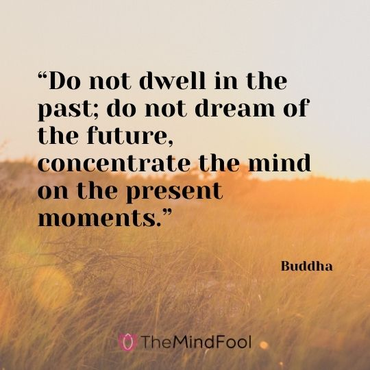 """Do not dwell in the past; do not dream of the future, concentrate the mind on the present moments."" – Buddha"
