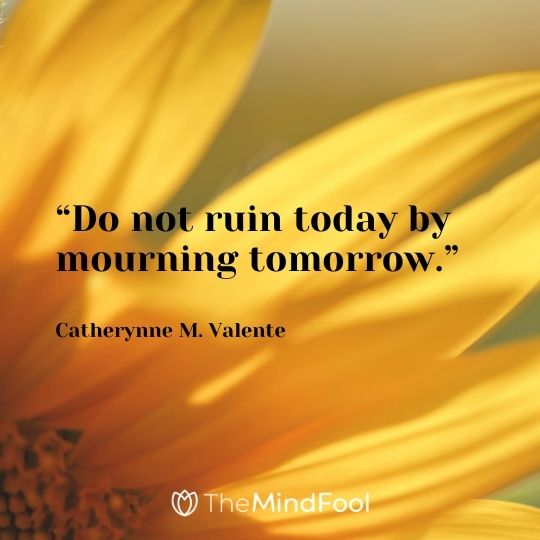 """Do not ruin today by mourning tomorrow."" – Catherynne M. Valente"