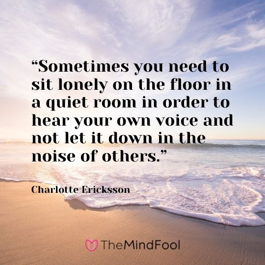 """Sometimes you need to sit lonely on the floor in a quiet room in order to hear your own voice and not let it down in the noise of others."" – Charlotte Ericksson"