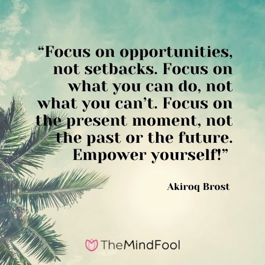 """Focus on opportunities, not setbacks. Focus on what you can do, not what you can't. Focus on the present moment, not the past or the future. Empower yourself!"" – Akiroq Brost"
