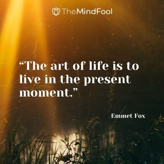 """The art of life is to live in the present moment."" – Emmet Fox"