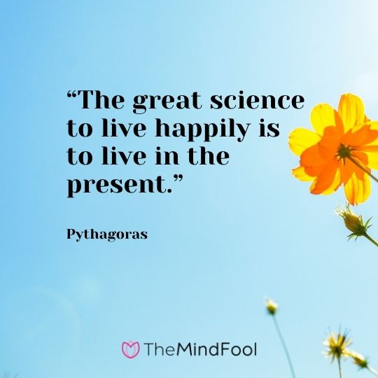 """The great science to live happily is to live in the present."" – Pythagoras"