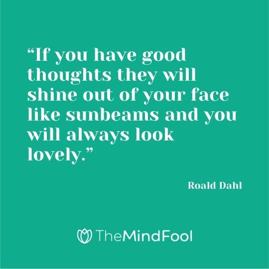 """If you have good thoughts they will shine out of your face like sunbeams and you will always look lovely."" ― Roald Dahl"