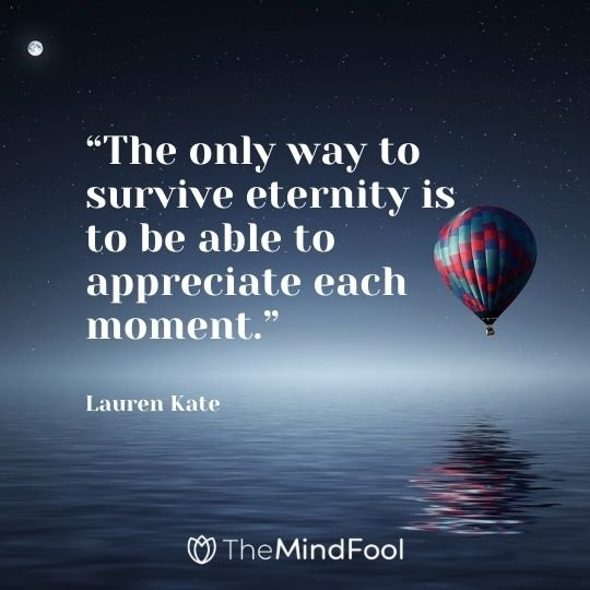 """The only way to survive eternity is to be able to appreciate each moment."" – Lauren Kate"