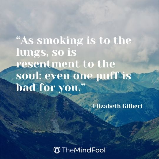 """As smoking is to the lungs, so is resentment to the soul; even one puff is bad for you."" - ― Elizabeth Gilbert"