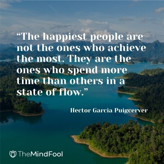"""""""The happiest people are not the ones who achieve the most. They are the ones who spend more time than others in a state of flow."""" ― Hector Garcia Puigcerver"""