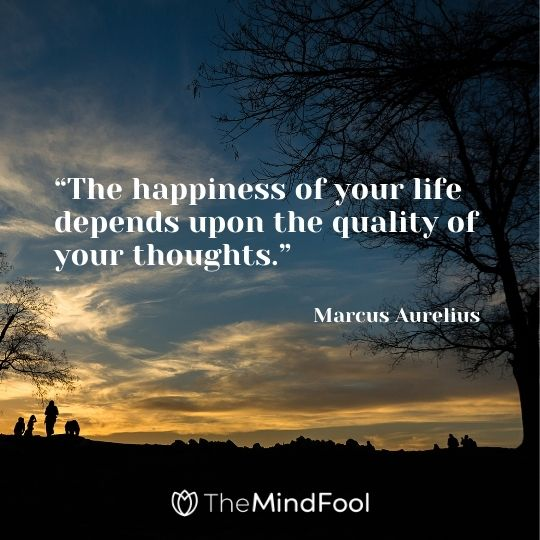"""The happiness of your life depends upon the quality of your thoughts."" --Marcus Aurelius"