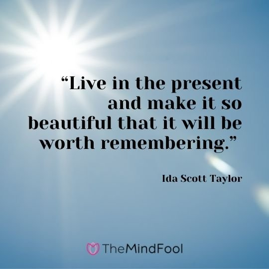 """Live in the present and make it so beautiful that it will be worth remembering."" – Ida Scott Taylor"