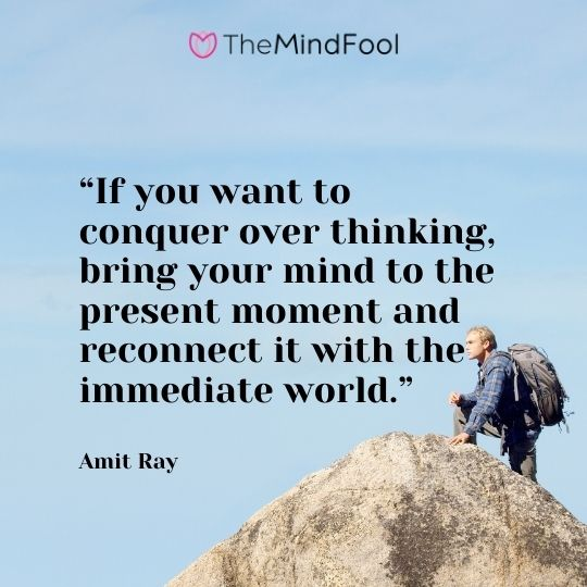 """If you want to conquer over thinking, bring your mind to the present moment and reconnect it with the immediate world."" – Amit Ray"