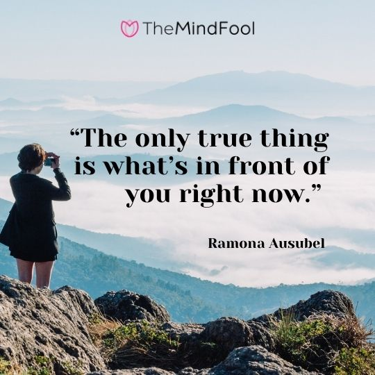 """The only true thing is what's in front of you right now."" – Ramona Ausubel"
