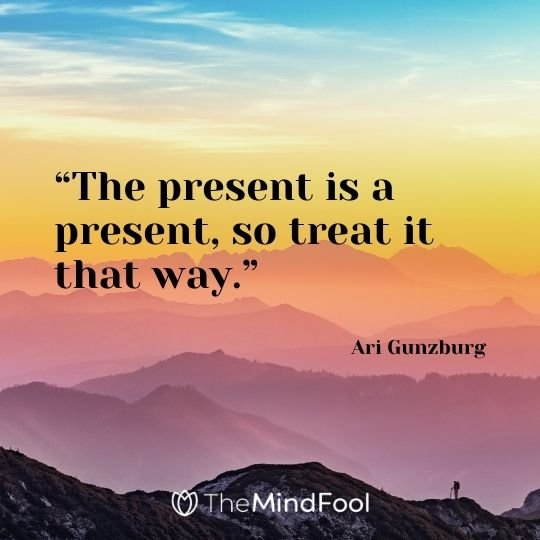 """The present is a present, so treat it that way."" – Ari Gunzburg"