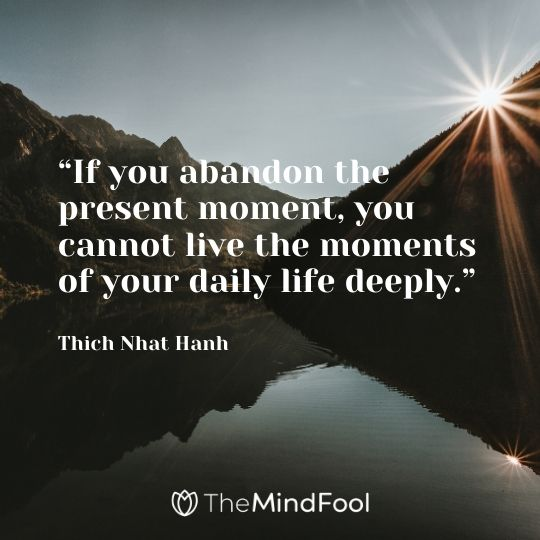 """If you abandon the present moment, you cannot live the moments of your daily life deeply."" – Thich Nhat Hanh"