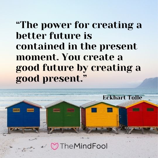"""The power for creating a better future is contained in the present moment. You create a good future by creating a good present."" – Eckhart Tolle"