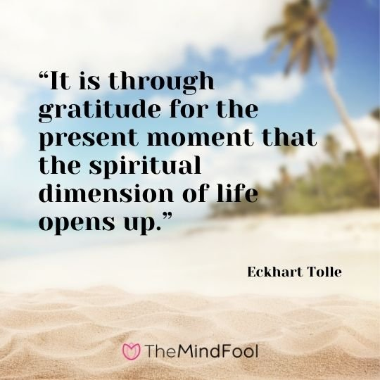 """It is through gratitude for the present moment that the spiritual dimension of life opens up."" – Eckhart Tolle"