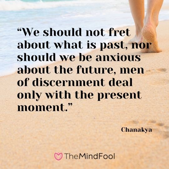 """We should not fret about what is past, nor should we be anxious about the future, men of discernment deal only with the present moment."" – Chanakya"