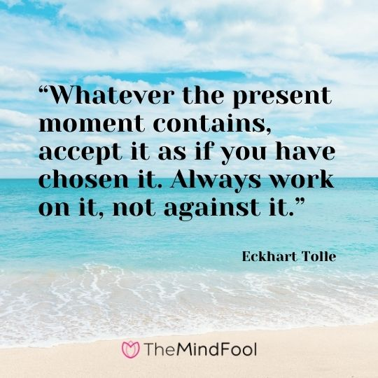 """Whatever the present moment contains, accept it as if you have chosen it. Always work on it, not against it."" – Eckhart Tolle"