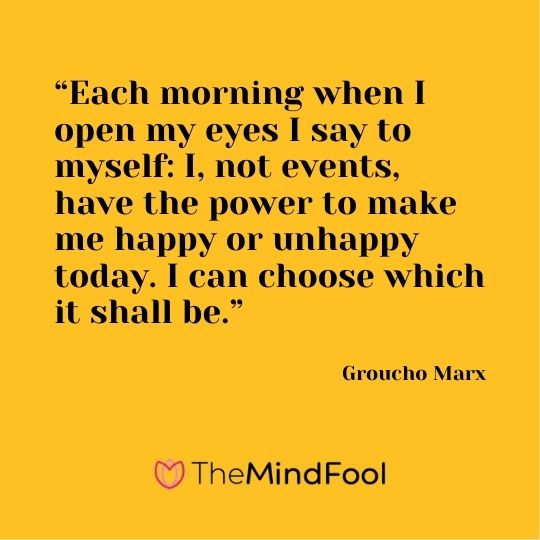 """Each morning when I open my eyes I say to myself: I, not events, have the power to make me happy or unhappy today. I can choose which it shall be."" ― Groucho Marx"