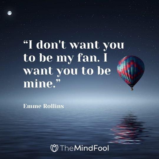 """I don't want you to be my fan. I want you to be mine."" --Emme Rollins"