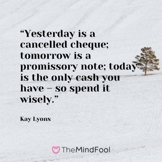 """Yesterday is a cancelled cheque; tomorrow is a promissory note; today is the only cash you have – so spend it wisely."" – Kay Lyons"