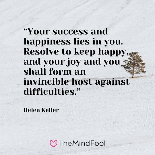 """Your success and happiness lies in you. Resolve to keep happy, and your joy and you shall form an invincible host against difficulties."" --Helen Keller"