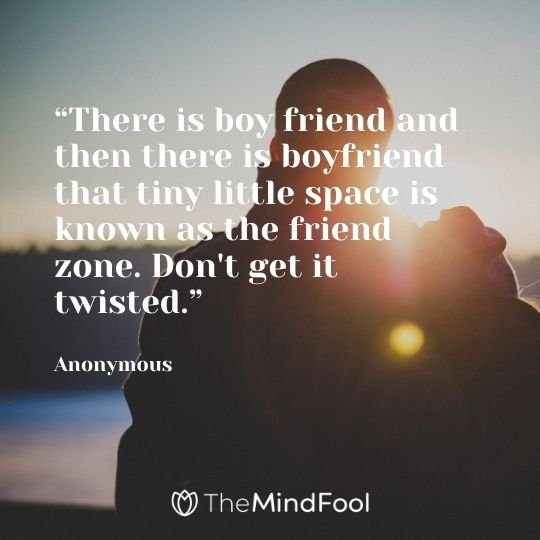 """There is boy friend and then there is boyfriend that tiny little space is known as the friend zone. Don't get it twisted."" - Anonymous"