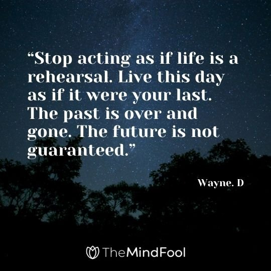 """Stop acting as if life is a rehearsal. Live this day as if it were your last. The past is over and gone. The future is not guaranteed."" – Wayne. D"