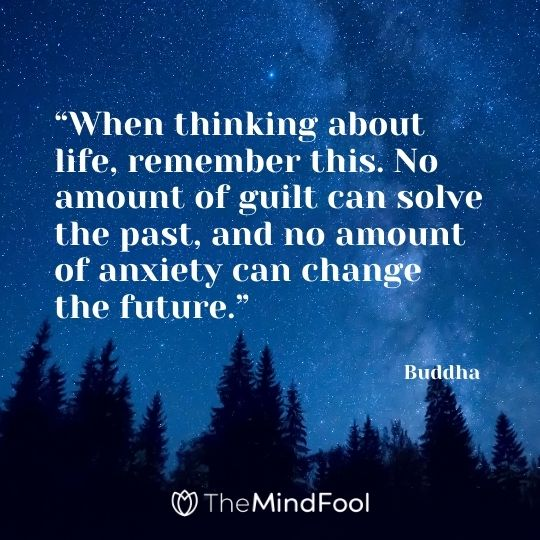 """When thinking about life, remember this. No amount of guilt can solve the past, and no amount of anxiety can change the future."" – Buddha"