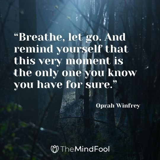 """Breathe, let go. And remind yourself that this very moment is the only one you know you have for sure."" – Oprah Winfrey"