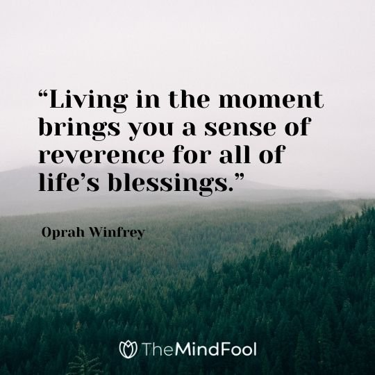 """Living in the moment brings you a sense of reverence for all of life's blessings."" – Oprah Winfrey"