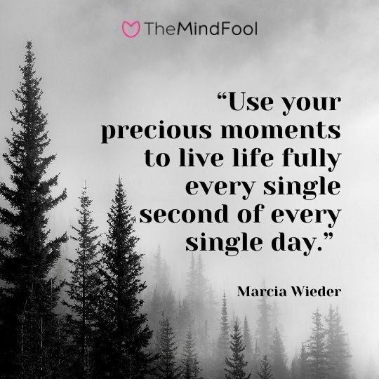 """Use your precious moments to live life fully every single second of every single day."" – Marcia Wieder"