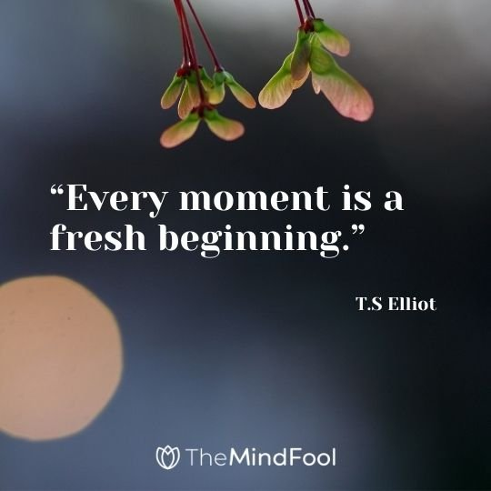 """Every moment is a fresh beginning."" – T.S Elliot"