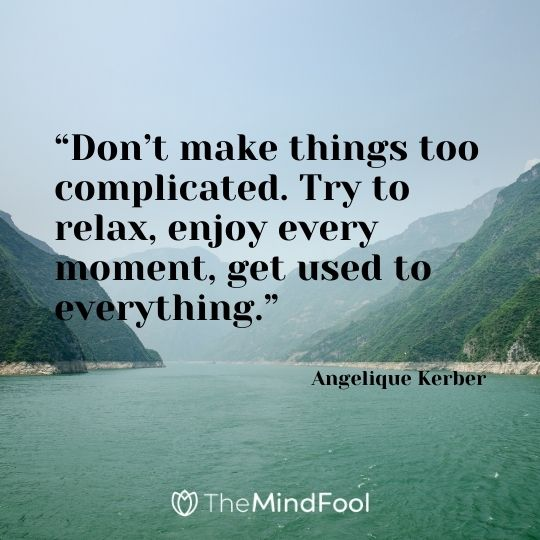 """Don't make things too complicated. Try to relax, enjoy every moment, get used to everything."" – Angelique Kerber"