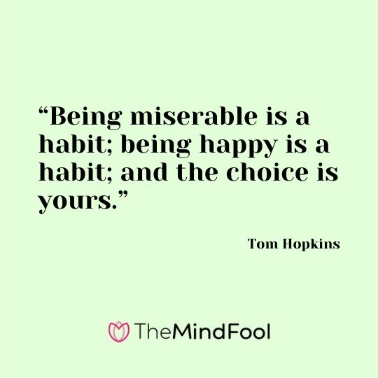 """Being miserable is a habit; being happy is a habit; and the choice is yours."" ― Tom Hopkins"
