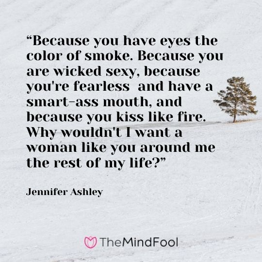 """Because you have eyes the color of smoke. Because you are wicked sexy, because you're fearless  and have a smart-ass mouth, and because you kiss like fire. Why wouldn't I want a woman like you around me the rest of my life?"" --Jennifer Ashley"