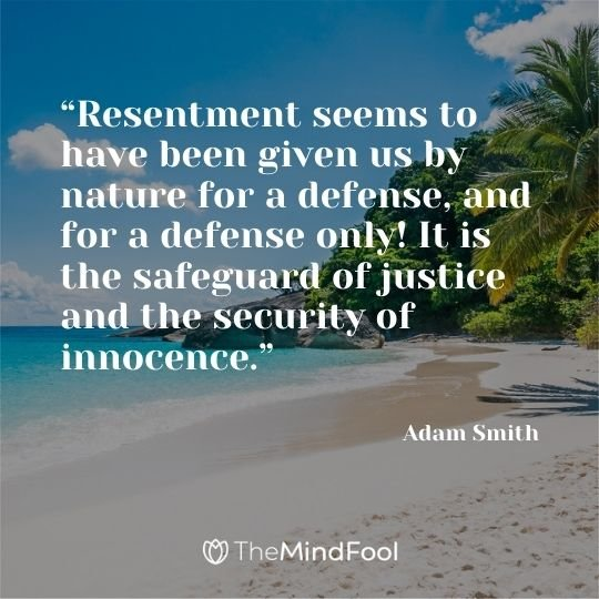 """Resentment seems to have been given us by nature for a defense, and for a defense only! It is the safeguard of justice and the security of innocence."" -  Adam Smith"