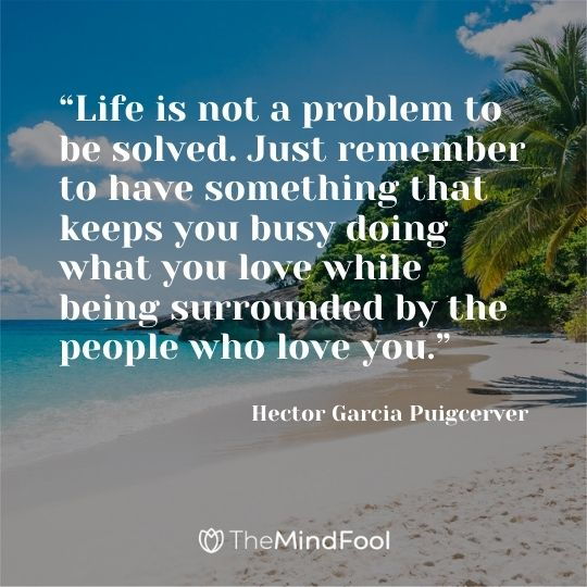 """""""Life is not a problem to be solved. Just remember to have something that keeps you busy doing what you love while being surrounded by the people who love you."""" ― Hector Garcia Puigcerver"""
